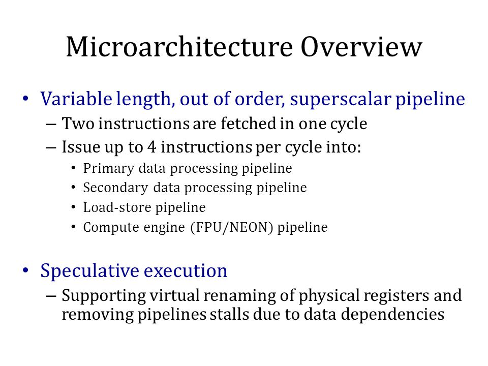Microarchitecture Overview Variable length, out of order, superscalar pipeline – Two instructions are fetched in one cycle – Issue up to 4 instructions per cycle into: Primary data processing pipeline Secondary data processing pipeline Load-store pipeline Compute engine (FPU/NEON) pipeline Speculative execution – Supporting virtual renaming of physical registers and removing pipelines stalls due to data dependencies