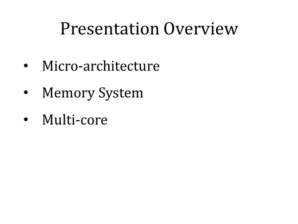 Presentation Overview Micro-architecture Memory System Multi-core