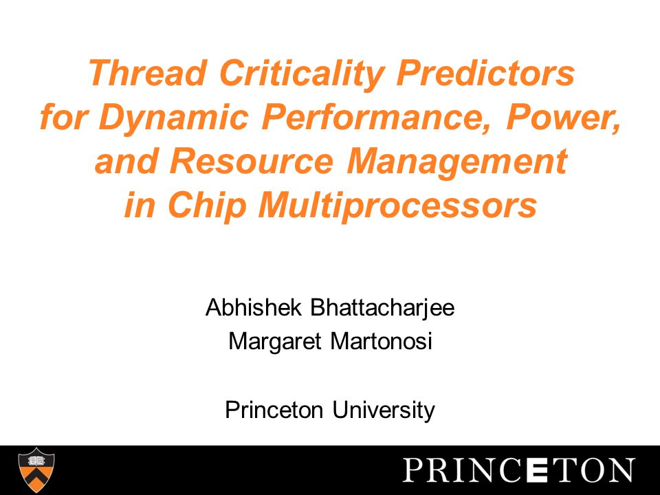 Thread Criticality Predictors for Dynamic Performance, Power, and Resource Management in Chip Multiprocessors Abhishek Bhattacharjee Margaret Martonosi Princeton University