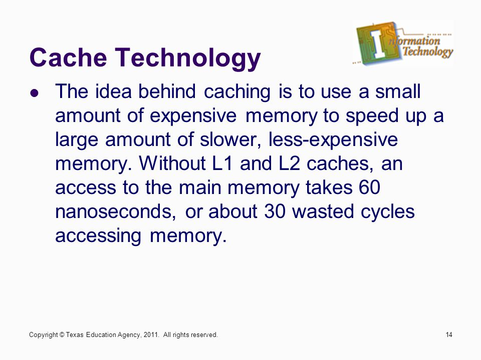 Cache Technology The idea behind caching is to use a small amount of expensive memory to speed up a large amount of slower, less-expensive memory.