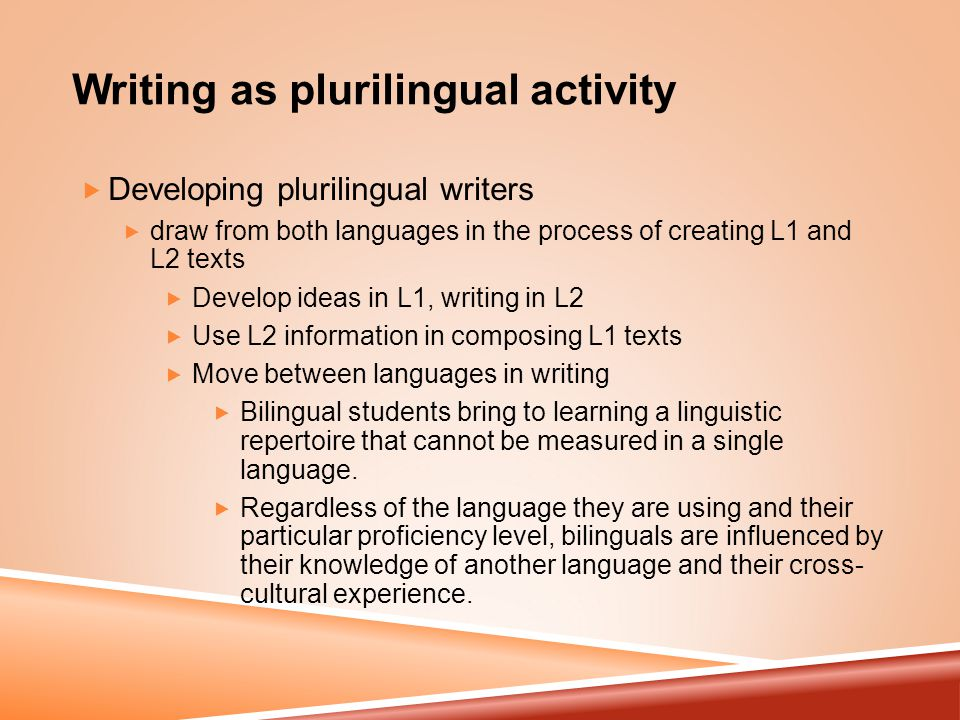 Writing as plurilingual activity  Developing plurilingual writers  draw from both languages in the process of creating L1 and L2 texts  Develop ideas in L1, writing in L2  Use L2 information in composing L1 texts  Move between languages in writing  Bilingual students bring to learning a linguistic repertoire that cannot be measured in a single language.
