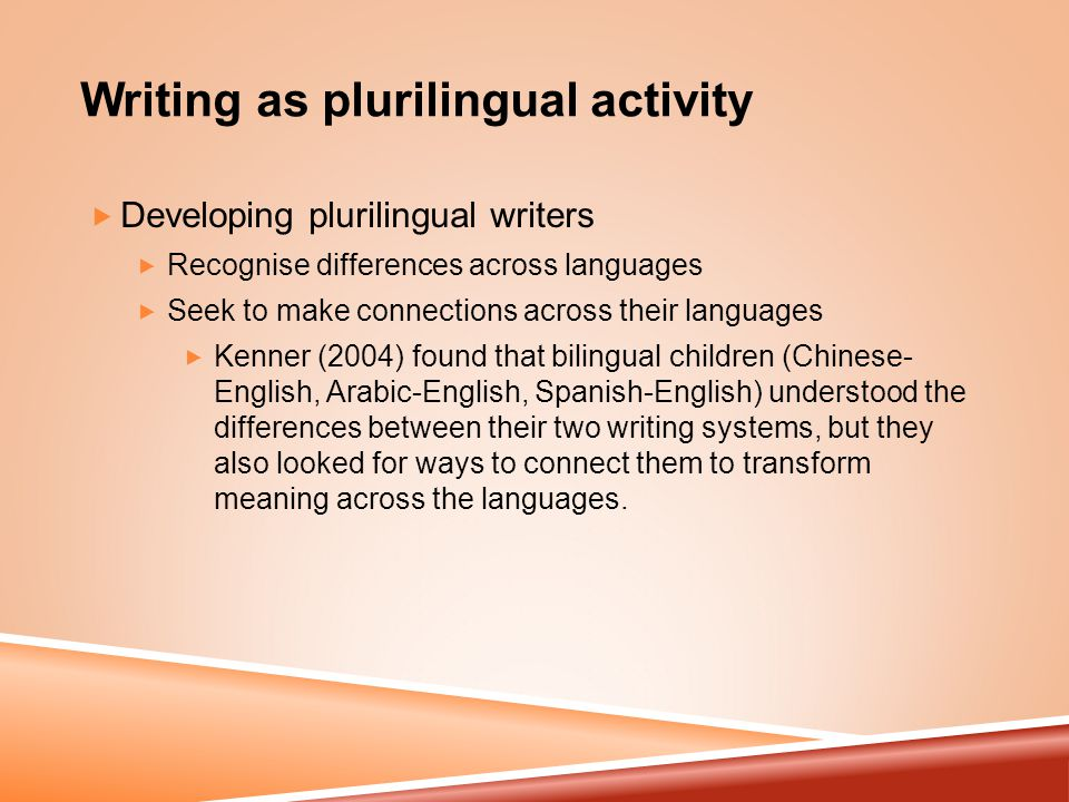 Writing as plurilingual activity  Developing plurilingual writers  Recognise differences across languages  Seek to make connections across their languages  Kenner (2004) found that bilingual children (Chinese- English, Arabic-English, Spanish-English) understood the differences between their two writing systems, but they also looked for ways to connect them to transform meaning across the languages.