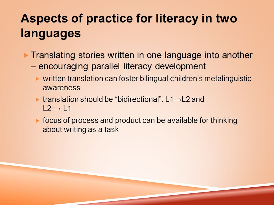 Aspects of practice for literacy in two languages  Translating stories written in one language into another – encouraging parallel literacy development  written translation can foster bilingual children's metalinguistic awareness  translation should be bidirectional : L1→L2 and L2 → L1  focus of process and product can be available for thinking about writing as a task