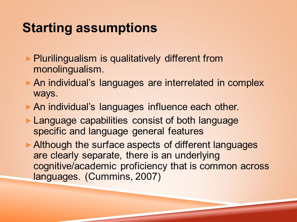 Starting assumptions  Plurilingualism is qualitatively different from monolingualism.