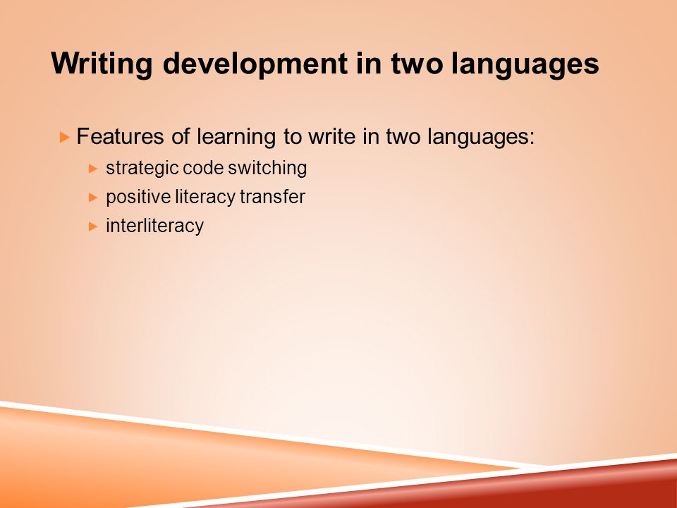 Writing development in two languages  Features of learning to write in two languages:  strategic code switching  positive literacy transfer  interliteracy