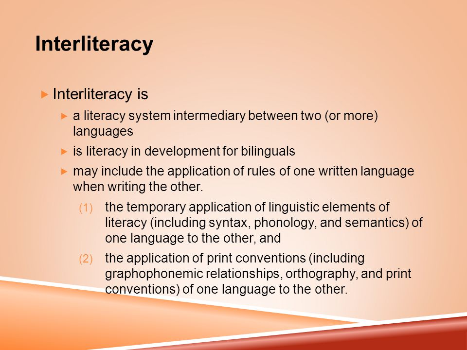 Interliteracy  Interliteracy is  a literacy system intermediary between two (or more) languages  is literacy in development for bilinguals  may include the application of rules of one written language when writing the other.