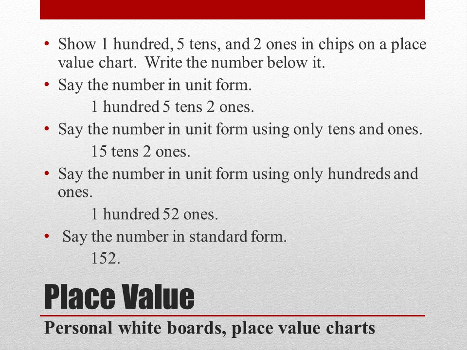 Place Value Personal white boards, place value charts Show 1 hundred, 5 tens, and 2 ones in chips on a place value chart.