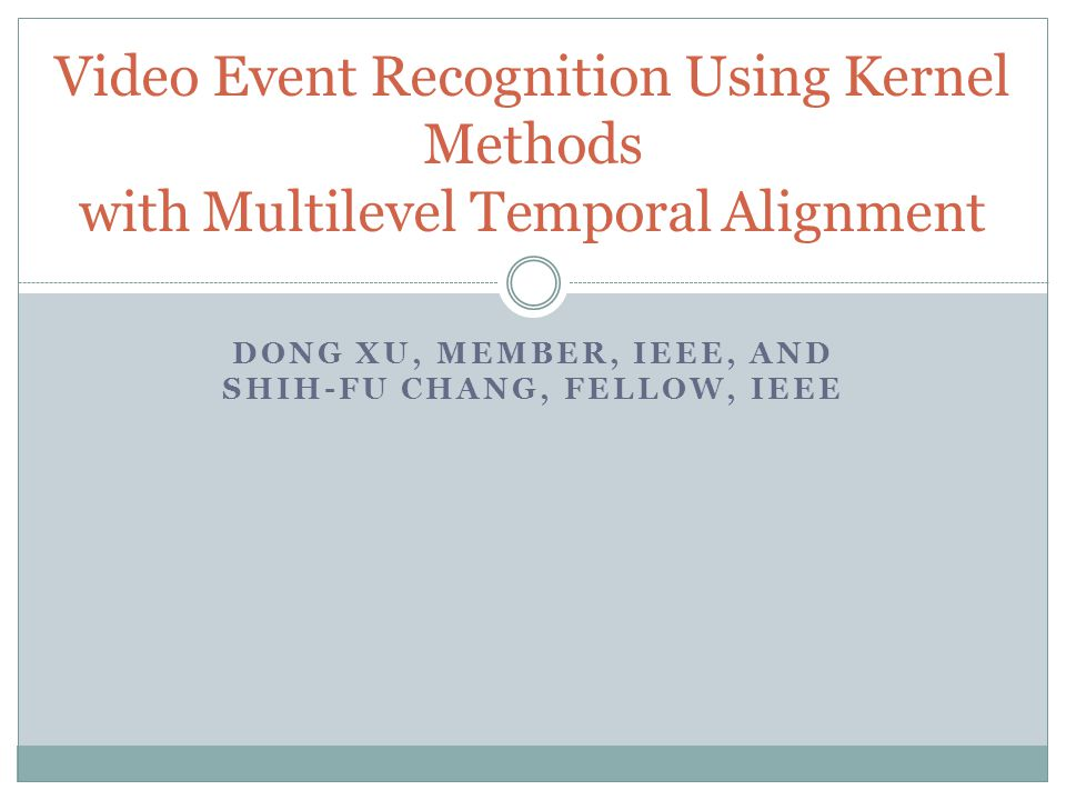 DONG XU, MEMBER, IEEE, AND SHIH-FU CHANG, FELLOW, IEEE Video Event Recognition Using Kernel Methods with Multilevel Temporal Alignment