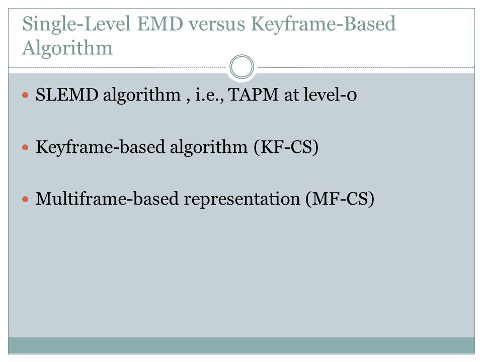 Single-Level EMD versus Keyframe-Based Algorithm SLEMD algorithm, i.e., TAPM at level-0 Keyframe-based algorithm (KF-CS) Multiframe-based representation (MF-CS)