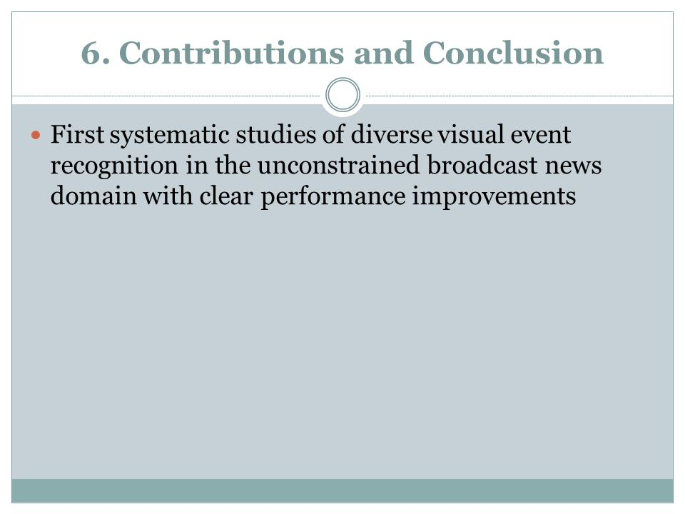 6. Contributions and Conclusion First systematic studies of diverse visual event recognition in the unconstrained broadcast news domain with clear per