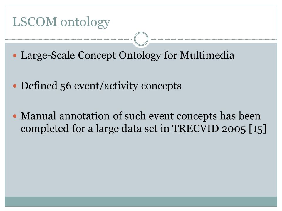 LSCOM ontology Large-Scale Concept Ontology for Multimedia Defined 56 event/activity concepts Manual annotation of such event concepts has been comple