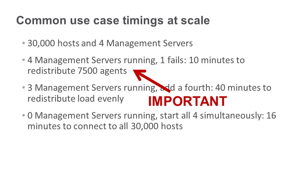 Common use case timings at scale 30,000 hosts and 4 Management Servers 4 Management Servers running, 1 fails: 10 minutes to redistribute 7500 agents 3 Management Servers running, add a fourth: 40 minutes to redistribute load evenly 0 Management Servers running, start all 4 simultaneously: 16 minutes to connect to all 30,000 hosts IMPORTANT