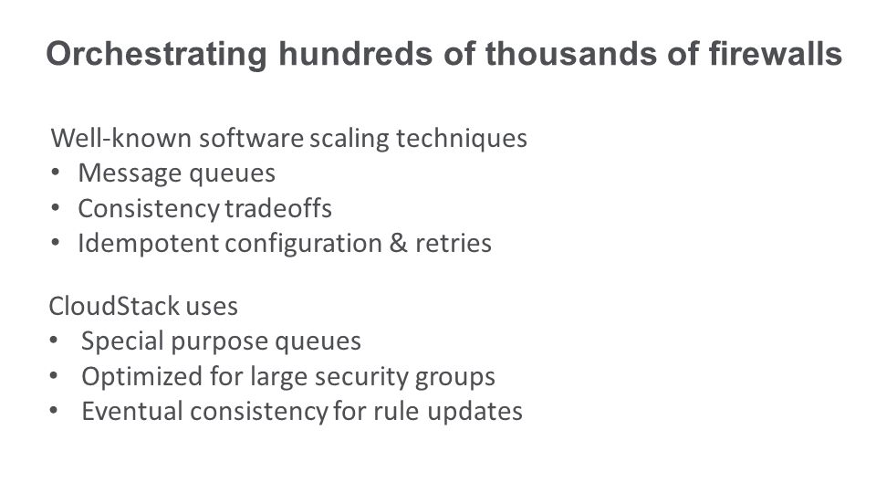 Well-known software scaling techniques Message queues Consistency tradeoffs Idempotent configuration & retries CloudStack uses Special purpose queues Optimized for large security groups Eventual consistency for rule updates Orchestrating hundreds of thousands of firewalls