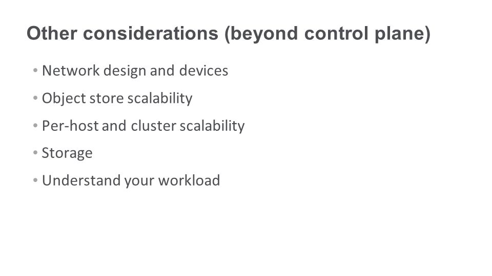Other considerations (beyond control plane) Network design and devices Object store scalability Per-host and cluster scalability Storage Understand your workload