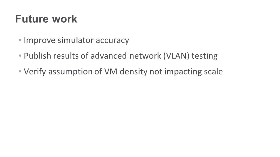 Future work Improve simulator accuracy Publish results of advanced network (VLAN) testing Verify assumption of VM density not impacting scale