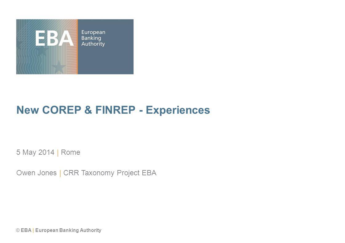 © EBA | European Banking Authority New COREP & FINREP - Experiences 5 May 2014 | Rome Owen Jones | CRR Taxonomy Project EBA