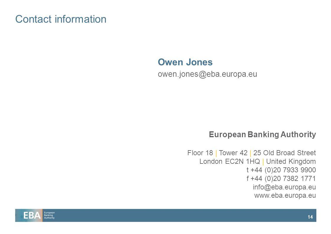 14 European Banking Authority Floor 18 | Tower 42 | 25 Old Broad Street London EC2N 1HQ | United Kingdom t +44 (0)20 7933 9900 f +44 (0)20 7382 1771 info@eba.europa.eu www.eba.europa.eu Contact information Owen Jones owen.jones@eba.europa.eu