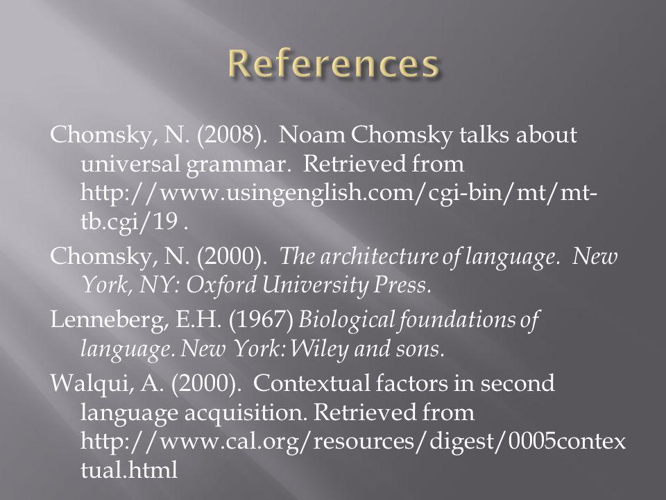 Chomsky, N. (2008). Noam Chomsky talks about universal grammar. Retrieved from http://www.usingenglish.com/cgi-bin/mt/mt- tb.cgi/19. Chomsky, N. (2000