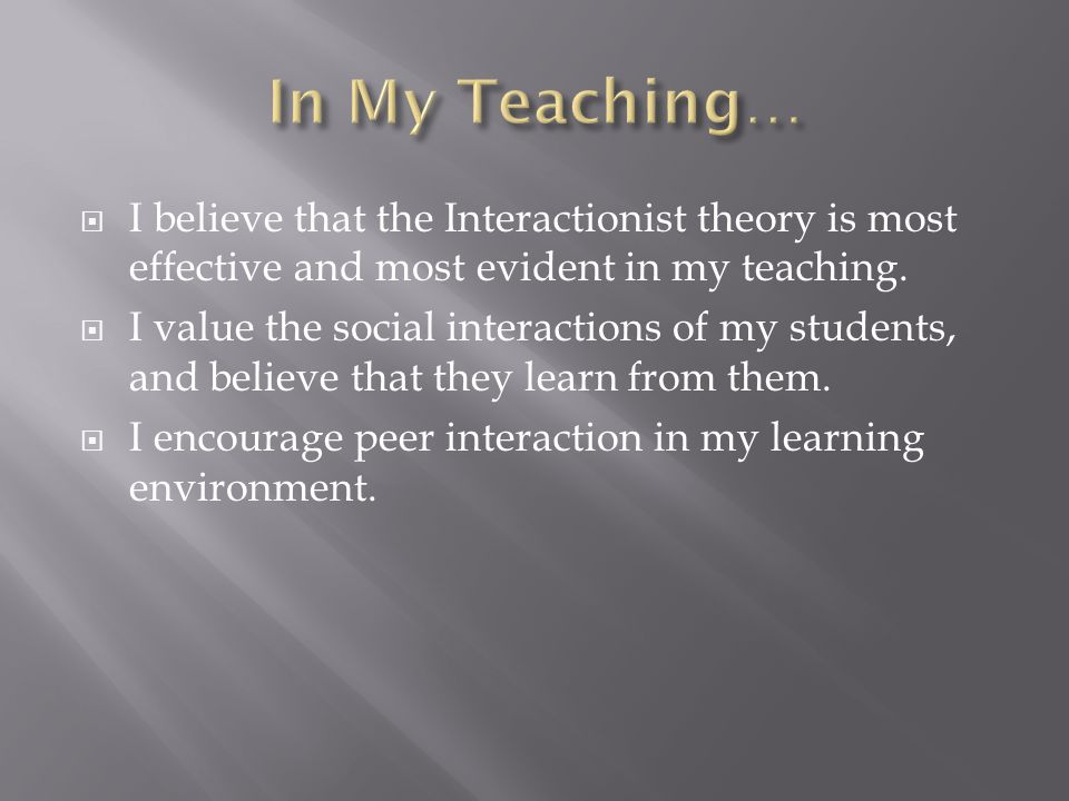  I believe that the Interactionist theory is most effective and most evident in my teaching.