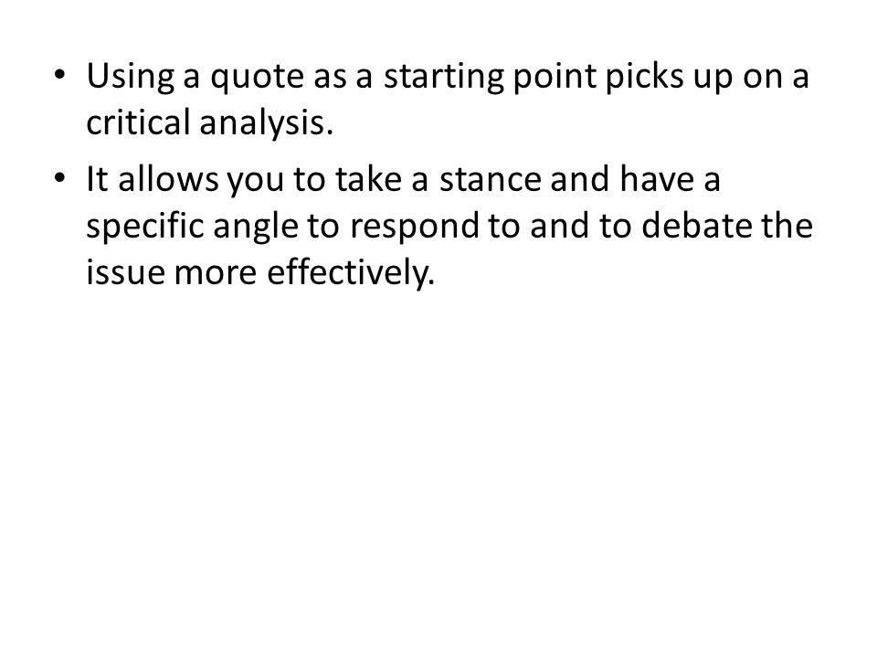 Using a quote as a starting point picks up on a critical analysis. It allows you to take a stance and have a specific angle to respond to and to debat