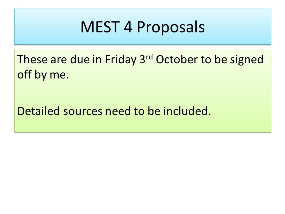 MEST 4 Proposals These are due in Friday 3 rd October to be signed off by me.