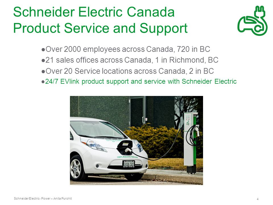 Schneider Electric 4 - Power – Anita Purohit Schneider Electric Canada Product Service and Support ●Over 2000 employees across Canada, 720 in BC ●21 sales offices across Canada, 1 in Richmond, BC ●Over 20 Service locations across Canada, 2 in BC ●24/7 EVlink product support and service with Schneider Electric