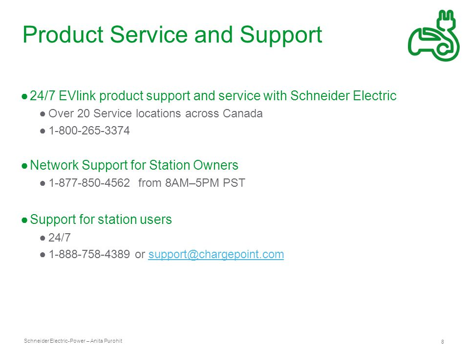 Schneider Electric 8 -Power – Anita Purohit Product Service and Support ●24/7 EVlink product support and service with Schneider Electric ●Over 20 Service locations across Canada ●1-800-265-3374 ●Network Support for Station Owners ●1-877-850-4562 from 8AM–5PM PST ●Support for station users ●24/7 ●1-888-758-4389 or support@chargepoint.comsupport@chargepoint.com