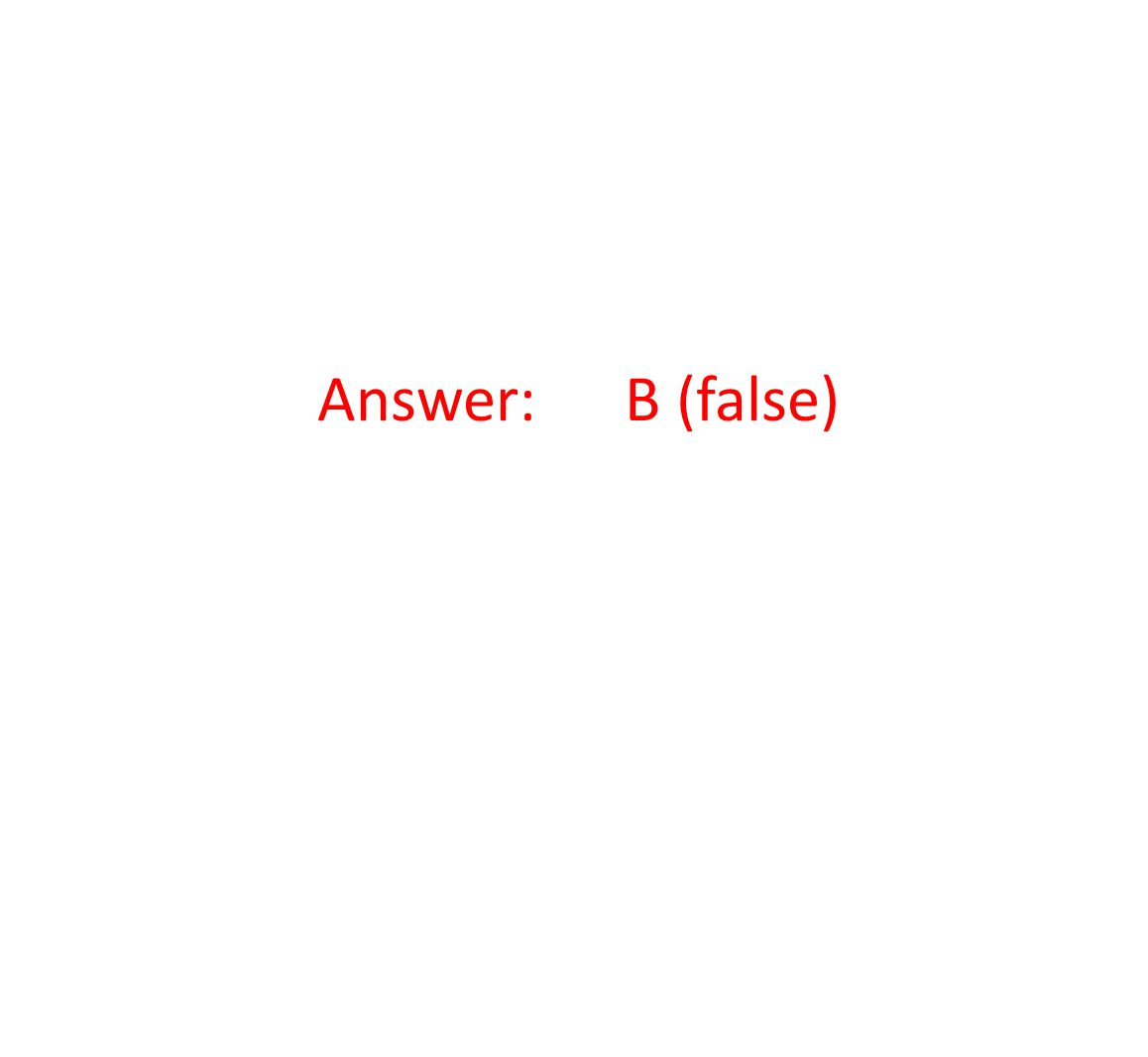 Answer: B (false)