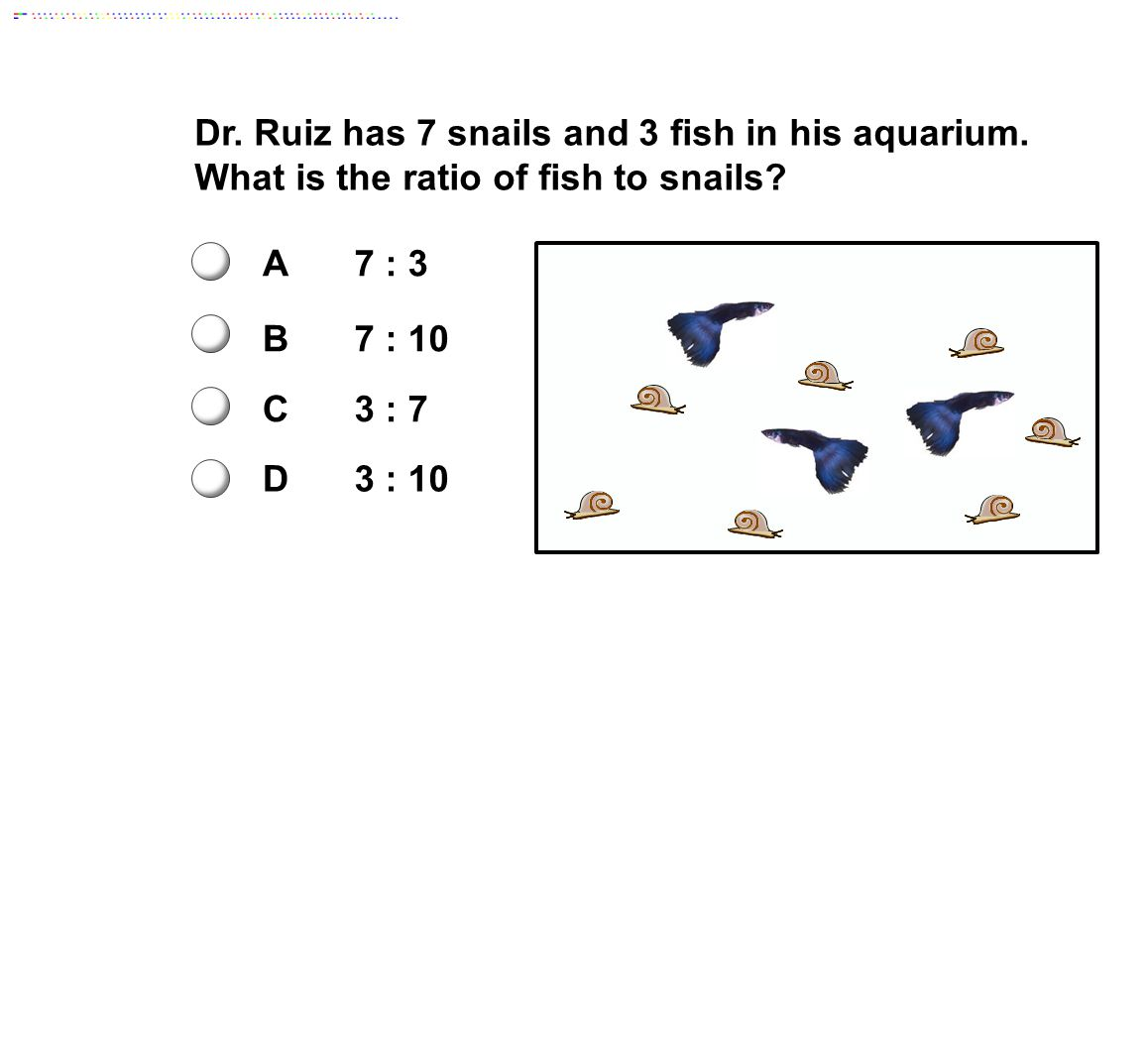 Dr.Ruiz has 7 snails and 3 fish in his aquarium. What is the ratio of fish to snails.