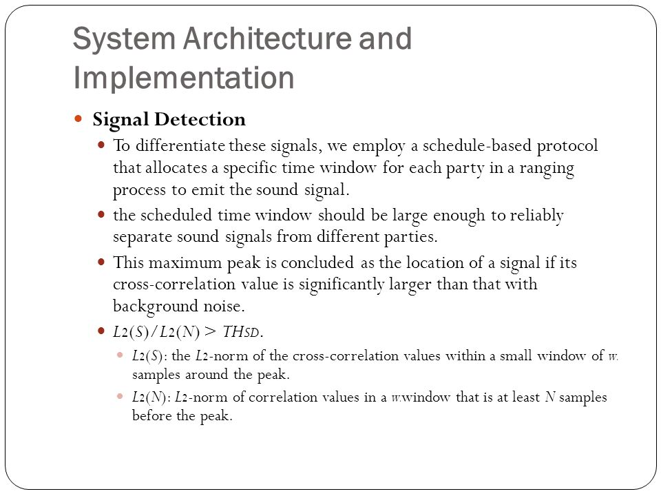 System Architecture and Implementation Signal Detection To differentiate these signals, we employ a schedule-based protocol that allocates a specific time window for each party in a ranging process to emit the sound signal.