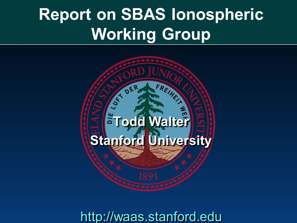 Report on SBAS Ionospheric Working Group Todd Walter Stanford University http://waas.stanford.edu Todd Walter Stanford University http://waas.stanford.edu