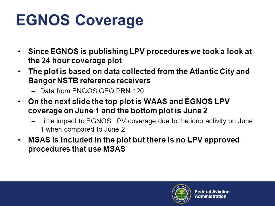 Federal Aviation Administration EGNOS Coverage Since EGNOS is publishing LPV procedures we took a look at the 24 hour coverage plot The plot is based on data collected from the Atlantic City and Bangor NSTB reference receivers –Data from ENGOS GEO PRN 120 On the next slide the top plot is WAAS and EGNOS LPV coverage on June 1 and the bottom plot is June 2 –Little impact to EGNOS LPV coverage due to the iono activity on June 1 when compared to June 2 MSAS is included in the plot but there is no LPV approved procedures that use MSAS