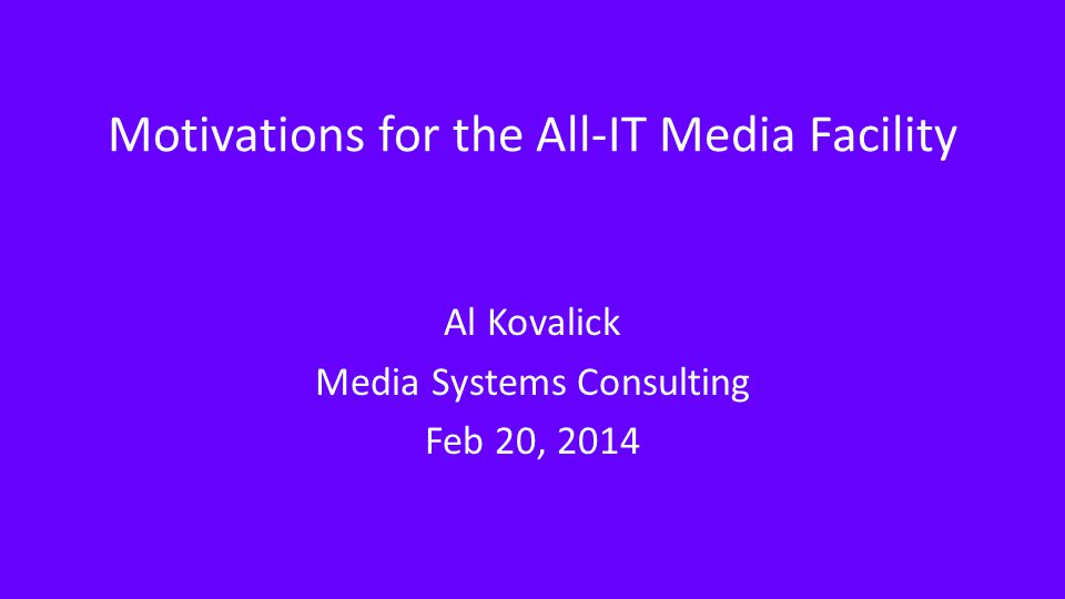 Motivations for the All-IT Media Facility Al Kovalick Media Systems Consulting Feb 20, 2014