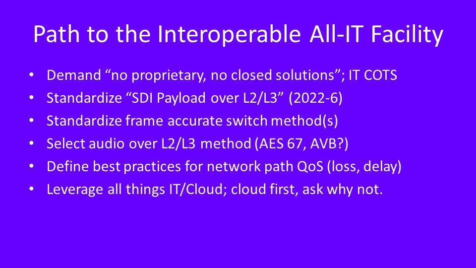 Path to the Interoperable All-IT Facility Demand no proprietary, no closed solutions ; IT COTS Standardize SDI Payload over L2/L3 (2022-6) Standardize frame accurate switch method(s) Select audio over L2/L3 method (AES 67, AVB ) Define best practices for network path QoS (loss, delay) Leverage all things IT/Cloud; cloud first, ask why not.
