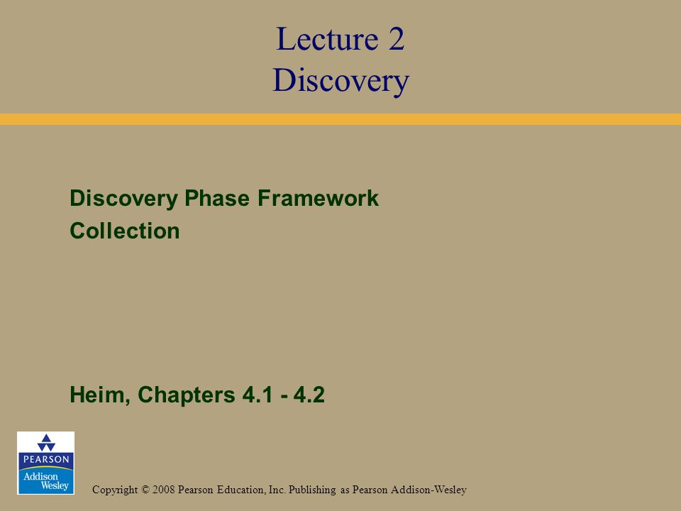 Copyright © 2008 Pearson Education, Inc. Publishing as Pearson Addison-Wesley Discovery Phase Framework Collection Heim, Chapters 4.1 - 4.2 Lecture 2