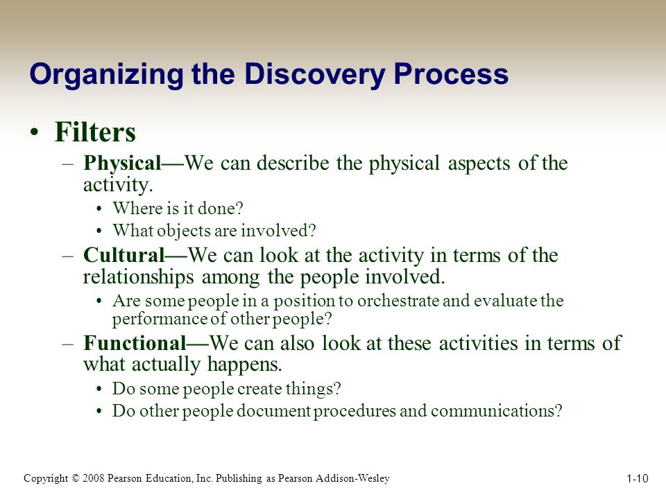 Copyright © 2008 Pearson Education, Inc. Publishing as Pearson Addison-Wesley 1-10 Organizing the Discovery Process Filters –Physical—We can describe