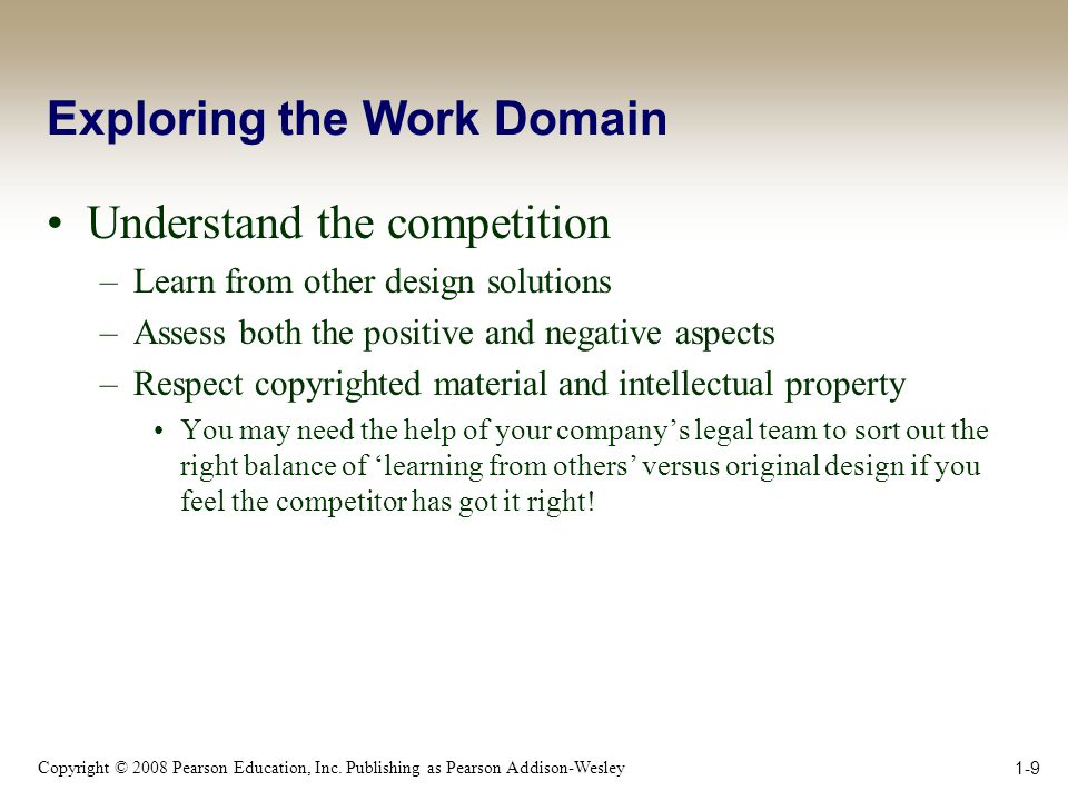 Copyright © 2008 Pearson Education, Inc. Publishing as Pearson Addison-Wesley 1-9 Exploring the Work Domain Understand the competition –Learn from oth