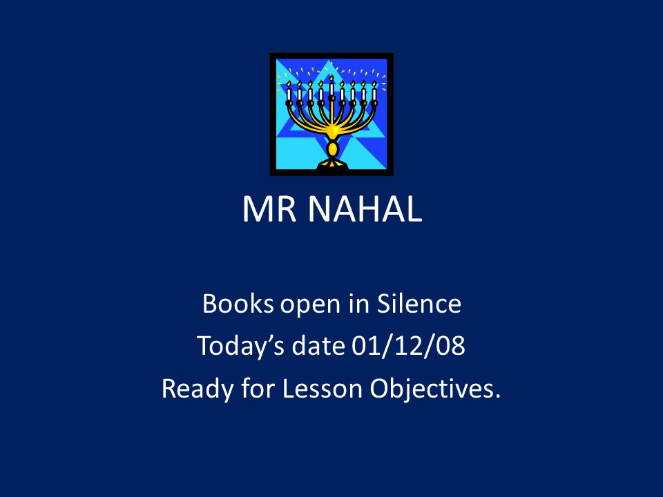 MR NAHAL Books open in Silence Today's date 01/12/08 Ready for Lesson Objectives.