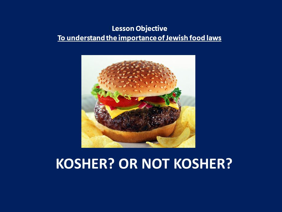 KOSHER? OR NOT KOSHER? Lesson Objective To understand the importance of Jewish food laws