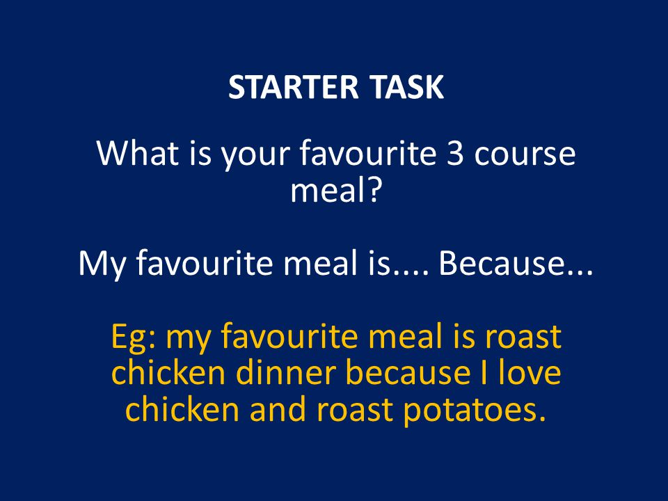 STARTER TASK What is your favourite 3 course meal.