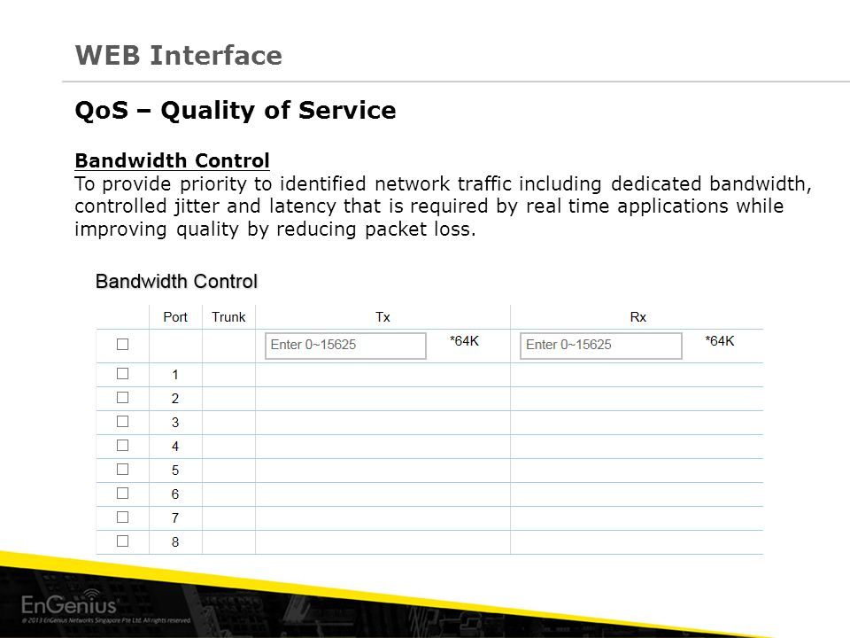 QoS – Quality of Service Bandwidth Control To provide priority to identified network traffic including dedicated bandwidth, controlled jitter and latency that is required by real time applications while improving quality by reducing packet loss.