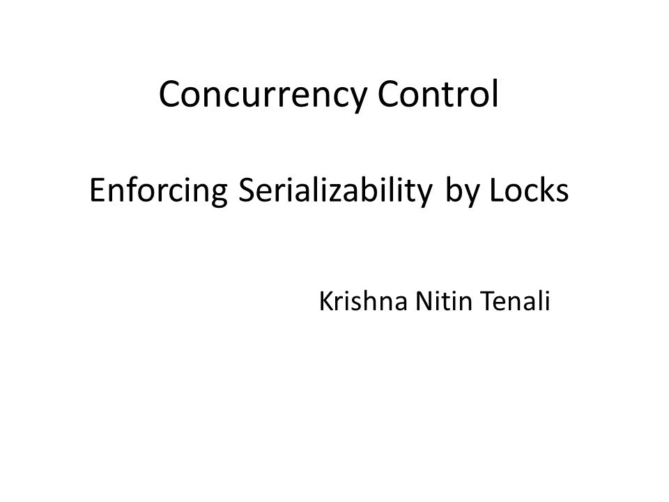 Concurrency Control Enforcing Serializability by Locks Krishna Nitin Tenali