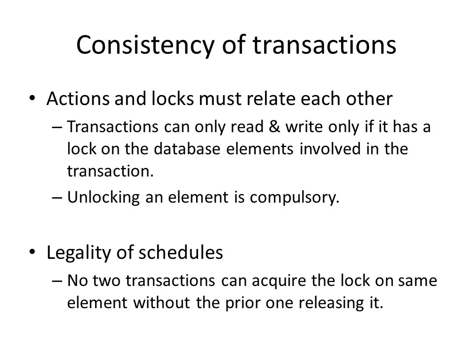 Consistency of transactions Actions and locks must relate each other – Transactions can only read & write only if it has a lock on the database elemen