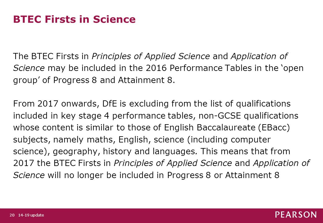 BTEC Firsts in Science The BTEC Firsts in Principles of Applied Science and Application of Science may be included in the 2016 Performance Tables in the 'open group' of Progress 8 and Attainment 8.