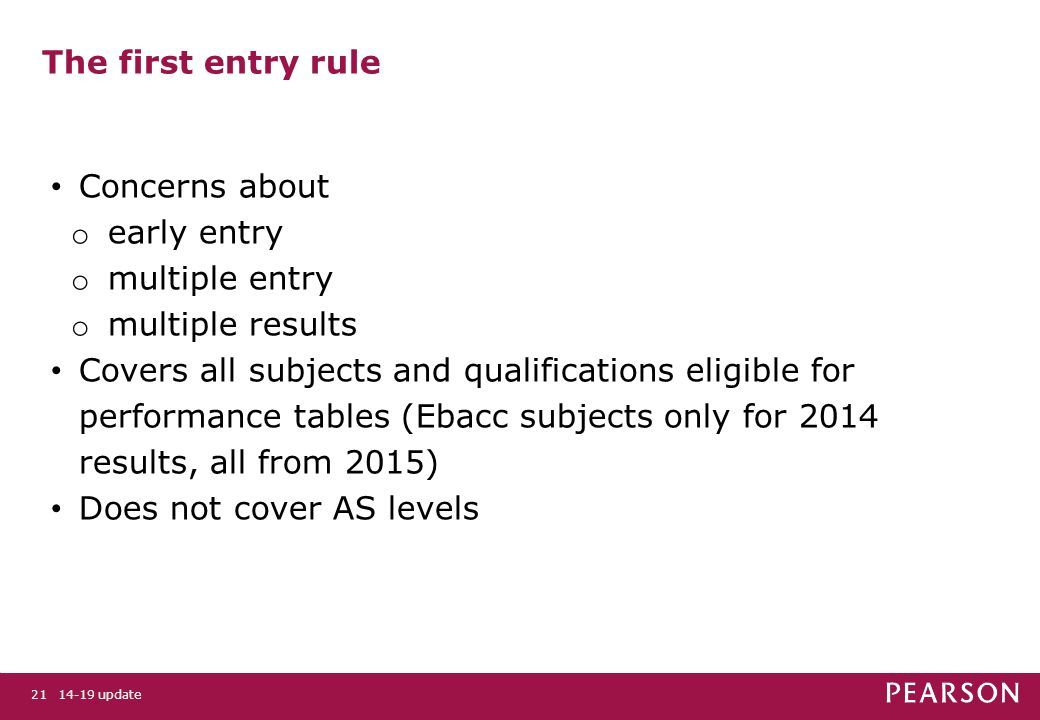 14-19 update21 The first entry rule Concerns about o early entry o multiple entry o multiple results Covers all subjects and qualifications eligible for performance tables (Ebacc subjects only for 2014 results, all from 2015) Does not cover AS levels