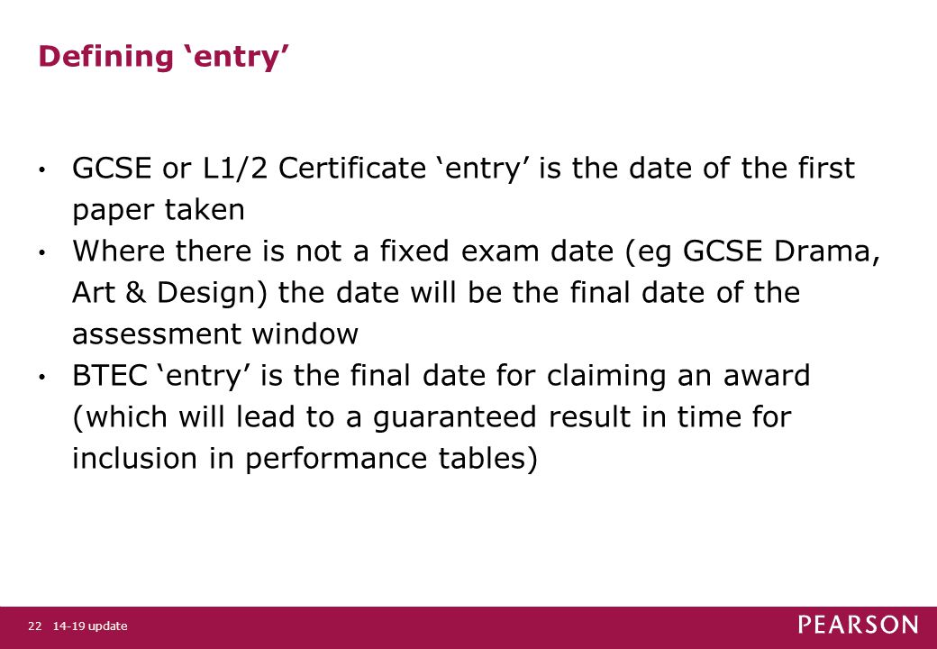 14-19 update22 Defining 'entry' GCSE or L1/2 Certificate 'entry' is the date of the first paper taken Where there is not a fixed exam date (eg GCSE Drama, Art & Design) the date will be the final date of the assessment window BTEC 'entry' is the final date for claiming an award (which will lead to a guaranteed result in time for inclusion in performance tables)