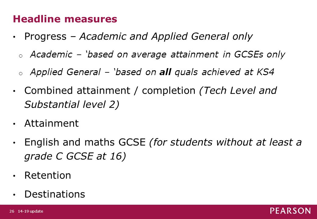 14-19 update26 Headline measures Progress – Academic and Applied General only o Academic – 'based on average attainment in GCSEs only o Applied General – 'based on all quals achieved at KS4 Combined attainment / completion (Tech Level and Substantial level 2) Attainment English and maths GCSE (for students without at least a grade C GCSE at 16) Retention Destinations