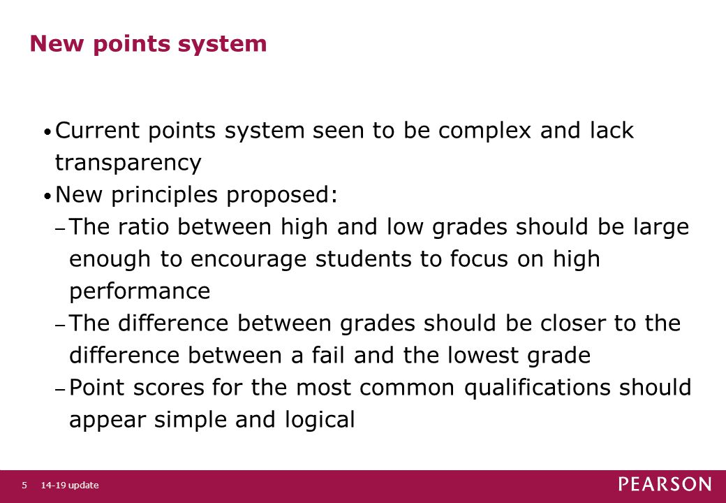 5 New points system Current points system seen to be complex and lack transparency New principles proposed: – The ratio between high and low grades should be large enough to encourage students to focus on high performance – The difference between grades should be closer to the difference between a fail and the lowest grade – Point scores for the most common qualifications should appear simple and logical