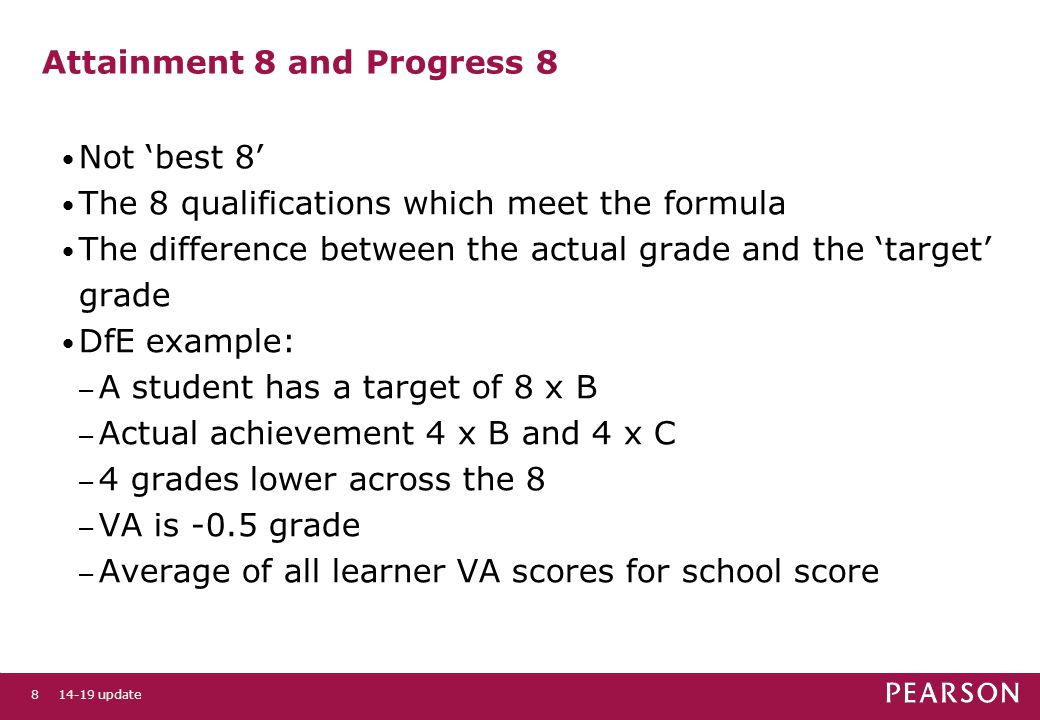 8 Attainment 8 and Progress 8 Not 'best 8' The 8 qualifications which meet the formula The difference between the actual grade and the 'target' grade DfE example: – A student has a target of 8 x B – Actual achievement 4 x B and 4 x C – 4 grades lower across the 8 – VA is -0.5 grade – Average of all learner VA scores for school score