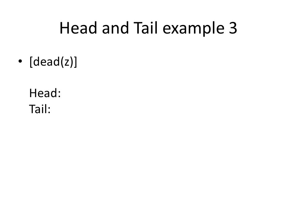 Head and Tail example 3 [dead(z)] Head: Tail: